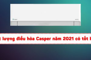 Chất lượng điều hòa Casper năm 2021 có tốt không?