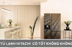 [Review] Tủ lạnh Hitachi có tốt và bền không? Có nên mua không?
