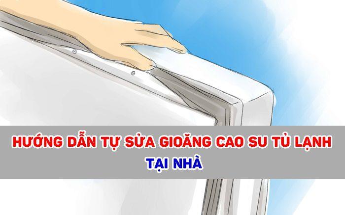 Hướng dẫn cách tự sửa gioăng tủ lạnh khi bị hở tại nhà