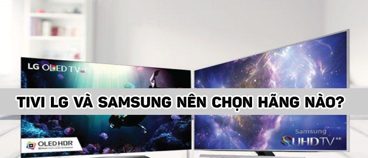 Bạn nên chọn hãng tivi nào giữa Tivi LG và Tivi Samsung ?