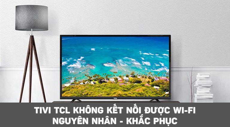 Tivi TCL không kết nối được Wi-Fi – Nguyên nhân và cách khắc phục