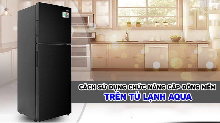 thinh-phat-Cách sử dụng chức năng cấp đông mềm trên tủ lạnh Aqua