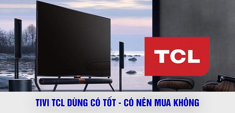 Tivi TCL dùng có tốt – có nên mua không ?